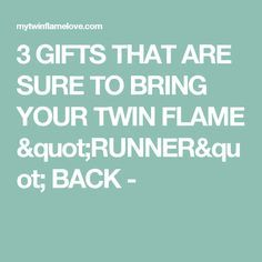"""3 GIFTS THAT ARE SURE TO BRING YOUR TWIN FLAME """"RUNNER"""" BACK -"""