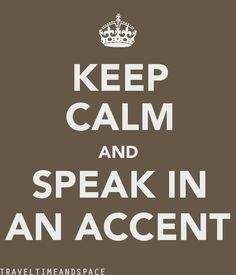 Keep calm and speak in an accent.. I can't stop.. I want to stop, but I just can't.