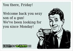 You there, Friday!  Welcome back you sexy  son of a gun! We've been looking for  you since Monday!