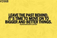 leave the past behind, it's time to move on to bigger and better things