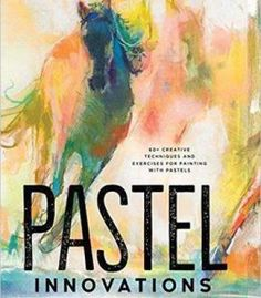 Pastel Innovations: 60+ Creative Techniques And Exercises For Painting With Pastels PDF