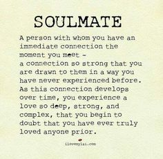 Soulmate... I found mine... he knows he is my everything... and I am his... I so can't wait until it all works out! Maybe one day... ❤