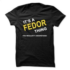 Its A Fedor Thing - #sorority tshirt #sweater coat. BUY NOW => https://www.sunfrog.com/Names/Its-A-Fedor-Thing.html?68278