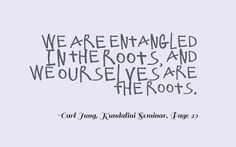 We are entangled in the roots, and we ourselves are the roots. ~Carl Jung, Kundalini Seminar, Page 29