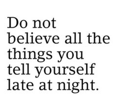 Needed to hear that Don't believe all the things you tell yourself late at night..! #believe #lie http://smilingthroughlife.com