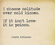 """I choose solitude over cold kisses. If it isn't love- it is poison."""