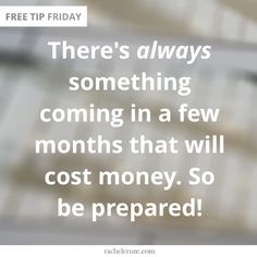 There's always something coming in a few months that will cost money. So be prepared!