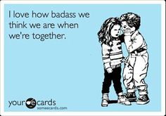 I love how bad ass we think we are when were together