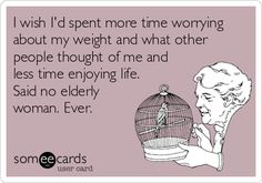 I wish Id spent more time worrying about my weight and what other people thought of me and less time enjoying life. Said no elderly woman. Ever.