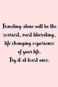 Traveling alone will be the scariest most liberating life changing experience of your life. Try it at least once - Travel quotes New Quotes, Change Quotes, Happy Quotes, Positive Quotes, Love Quotes, Inspirational Quotes, Funny Quotes, Motivational, Scary Quotes