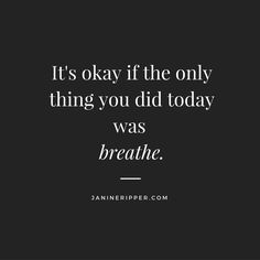 It's okay if the only thing you did today was breathe.
