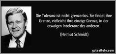 Die Toleranz ist nicht grenzenlos. Sie findet ihre Grenze, vielleicht ihre einzige Grenze, in der etwaigen Intoleranz des anderen. (Helmut Schmidt)