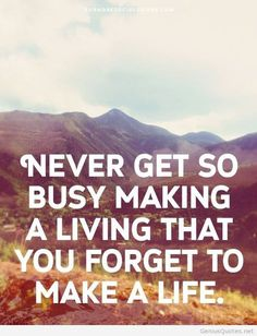 """Never Get So Busy Making a Living That You Forget to Make a Life"""