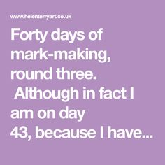 Forty days of mark-making, round three. Although in factI am on day 43,because I have several pages left in the sketchbook and want to fill it. This time I have focused on ways of changing the surface. Rounds one and twowere dominated by dr