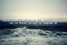 Sometimes God takes us into troubled waters not to drown us, but to cleanse us