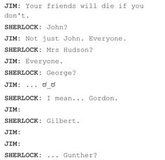 "Moriarty:""Oh my god, his name is Greg!"" Sherlock:""Why do you know that?"" Moriarty:""Because Mystrade!"" Sherlock:""What the hell is Mystrade?"" Moriarty:""How can you not ship Mystrade?"">>> moriarty- pushes sherlock off the edge Sherlock Bbc, Sherlock Holmes Benedict Cumberbatch, Sherlock Fandom, Watson Sherlock, Jim Moriarty, Sherlock Quotes, Funny Sherlock, Johnlock, Martin Freeman"