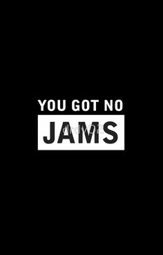 YOU GOT NO JAMS
