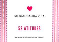 Transformando Espaços: Atitude # 50 - Sacuda sua vida.
