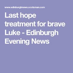 Last hope treatment for brave Luke - Edinburgh Evening News