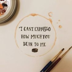 I can't expresso how much you bean to me.