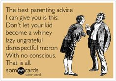The best parenting advice I can give you is this: Don't let your kid become a whiney lazy ungrateful disrespectful moron With no conscience. That is all.