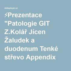 """⚡Prezentace """"Patologie GIT Z.Kolář Jícen Žaludek a duodenum Tenké střevo Appendix Tlusté střevo Konečník Peritoneum."""""""
