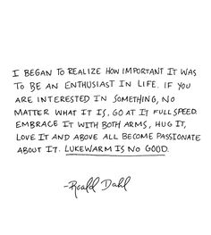 I began to realize how important it was to be an enthusiast in life. If you are interested in something, no matter what it is, go at it full speed. Embrace it with both arms, hug it, love it and above all become passionate about it. Lukewarm is no good. ~Roald Dahl