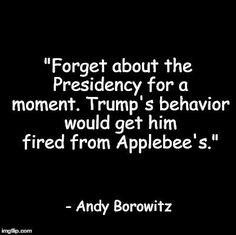 """Forget about the Presidency for a moment. Trump's behavior would get him fired from Applebee's."" - Andy Borowitz"