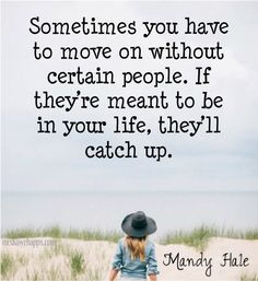 Sometimes you have to move on without certain people. If they're meant to be in your life, they`ll catch up. ~Mandy Hale