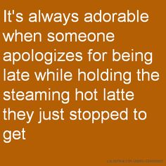 It's always adorable when someone apologizes for being late while holding the steaming hot latte they just stopped to get