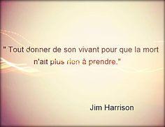 """""""Tout donner de son vivant pour que la mort n'ait plus rien à prendre."""" Jim Harrison"""