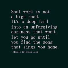 Soul work is not a high road ~ Its a deep fall into an unforgiving darkness that won't let you go until you find the song that sings you home ~❤️~ McCall Erickson Spiritual Awakening, Spiritual Quotes, Wisdom Quotes, Quotes To Live By, Me Quotes, Enlightenment Quotes, Spiritual Path, Spiritual Gangster, Encouragement