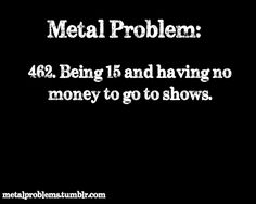 .. and if you have money - your parents won't len you go. Just like me right now. Damn Megadeth in my country.