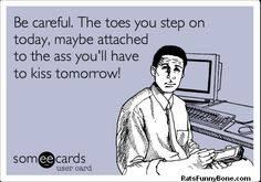 Be careful.The toes you step on today