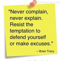 Never Complain, Never Explain, Resist The Temptation To Defend Yourself Or Make Excuses