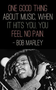 "QUOTABLES - ""One Good Thing About Music. When It Hits You, You Feel No Pain.""—- Bob Marley"