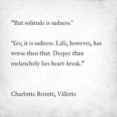 But solitude is sadness.'  'Yes; it is sadness. Life, however, has worse than that. Deeper than melancholy lies heart-break. Charlotte Brontë, Villette