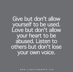 Give but don't allow yourself to be used. Love but don't allow your heart to be abused. Listen to others but don't lose your own voice.