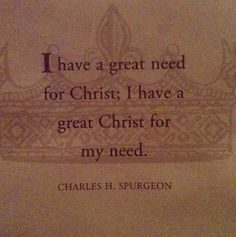 """I have a great need for Christ; I have a great Christ for my need."" -Spurgeon"
