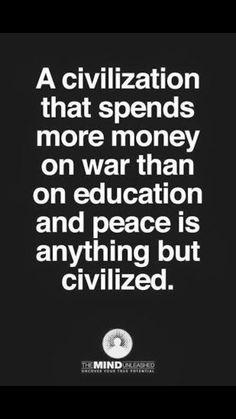 A civilization that spends more money on war than on education and peace is anything but civilized