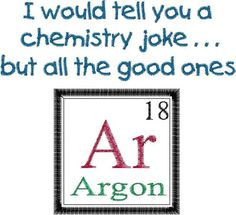 Items similar to I could tell you a good chemistry joke.but all the good ones Argon Design - Periodic Table Joke - Machine Embroidery Design ARGON. on Etsy Periodic Table Joke Design ARGON. by MyBabeInTheHood on Etsy<br> Chemistry Puns, Science Puns, Science Experiments Kids, Chemistry Revision, Chemistry Projects, Biology Humor, Grammar Humor, Nerd Jokes, Funny Jokes