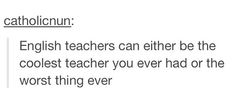 Probably the truest thing ever.....except I did have one horrible science teacher