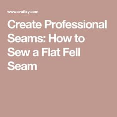 Create Professional Seams: How to Sew a Flat Fell Seam