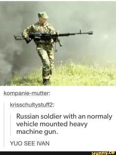 Kompanie-mutter: krisschu Russian soldier with an normaly vehicle mounted heavy machine gun. YUO SEE IVAN - iFunny :) Funny Car Memes, Dankest Memes, Foto Fails, Russian Humor, Funny Russian, Funny Cute, Hilarious, Funny Images, Funny Pictures