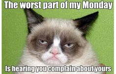 """The #worst part of my #Monday is hearing you complain about yours."""