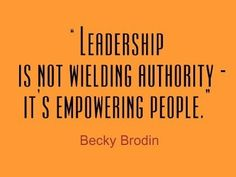 """""""Leadership is not wielding authority - it's empowering people."""" ~ Becky Brodin"""