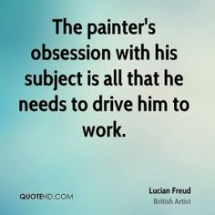 More Lucian Freud Quotes on www.quotehd.com - #quotes #drive #needs #obsession #painter #subject #work
