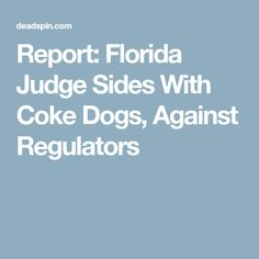 Report: Florida Judge Sides With Coke Dogs, Against Regulators