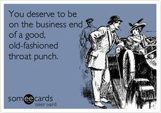 Funny Thinking of You Ecard: You deserve to be on the business end of a good, old-fashioned throat punch.
