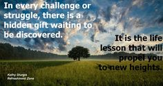 """There is a gift inside of every challenge. The gift is a life lesson that, when we get it, we won't have to experience that same challenge again. The challenges are there for a reason. The gifts are waiting. The right question to ask is always, """"What am I to be learning from this situation?"""" ~Kathy~"""